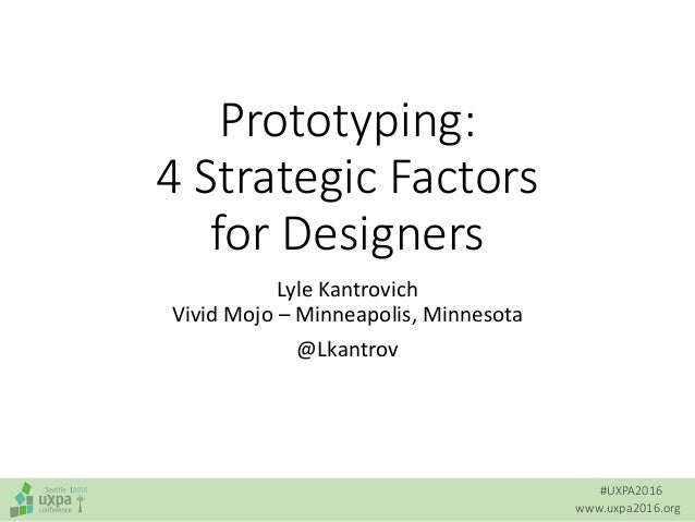 #UXPA2016 www.uxpa2016.org Prototyping: 4 Strategic Factors for Designers Lyle Kantrovich Vivid Mojo – Minneapolis, Minnes...