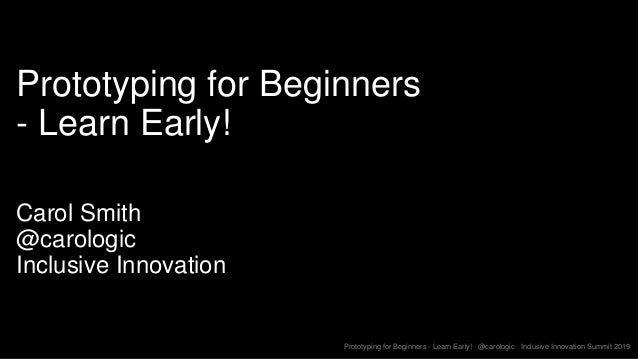 Prototyping for Beginners - Learn Early! @carologic Inclusive Innovation Summit 2019 Prototyping for Beginners - Learn Ear...