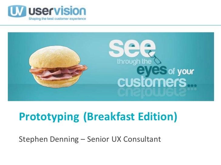 Prototyping (Breakfast Edition)Stephen Denning – Senior UX Consultant