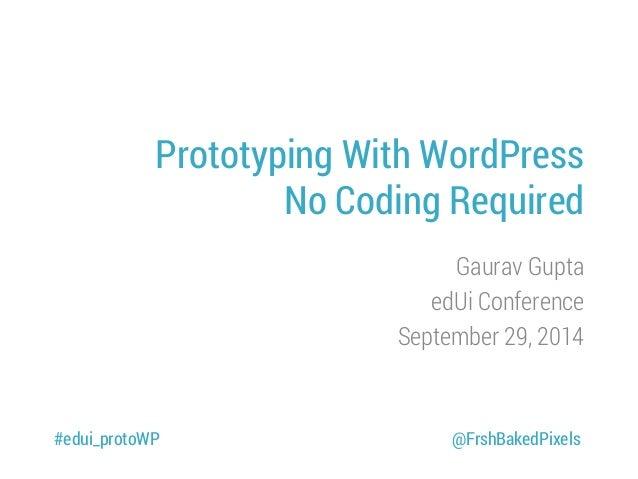 Prototyping With WordPress No Coding Required Gaurav Gupta edUi Conference September 29, 2014 #edui_protoWP @FrshBakedPixe...