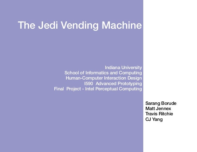 The Jedi Vending Machine  Indiana University School of Informatics and Computing Human-Computer Interaction Design I590 Ad...