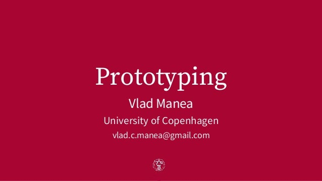 Prototyping Vlad Manea University of Copenhagen vlad.c.manea@gmail.com