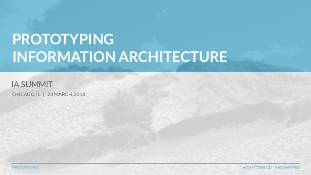 #PROTOTYPINGIA ANDY FITZGERALD   @ANDYBYWIRE PROTOTYPING INFORMATION ARCHITECTURE IA SUMMIT CHICAGO, IL   23 MARCH, 2018