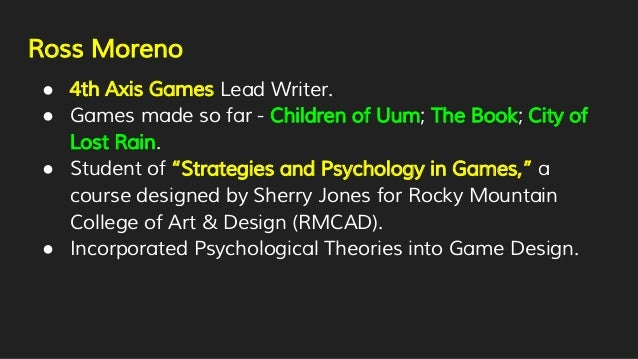 Ross Moreno ● 4th Axis Games Lead Writer. ● Games made so far - Children of Uum; The Book; City of Lost Rain. ● Student of...