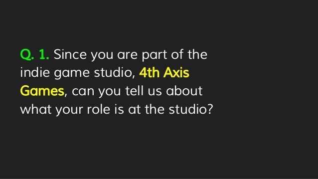Q. 1. Since you are part of the indie game studio, 4th Axis Games, can you tell us about what your role is at the studio?