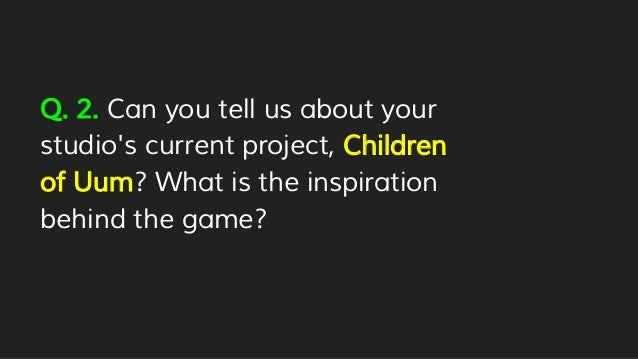 Q. 2. Can you tell us about your studio's current project, Children of Uum? What is the inspiration behind the game?