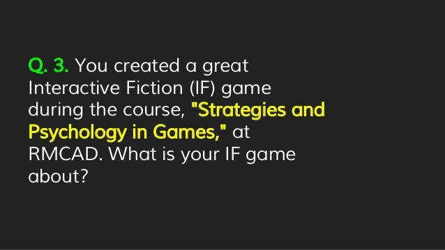 """Q. 3. You created a great Interactive Fiction (IF) game during the course, """"Strategies and Psychology in Games,"""" at RMCAD...."""