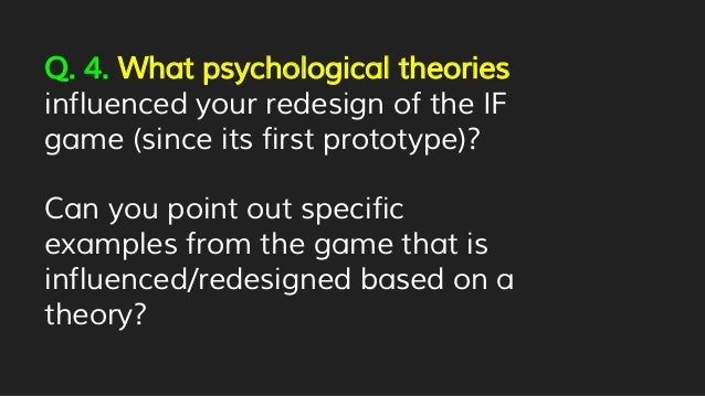 Q. 4. What psychological theories influenced your redesign of the IF game (since its first prototype)? Can you point out s...