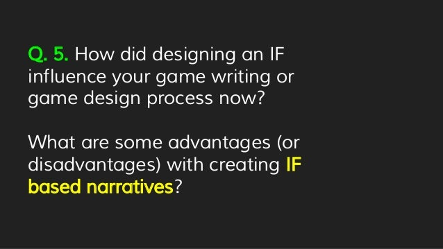 Q. 5. How did designing an IF influence your game writing or game design process now? What are some advantages (or disadva...