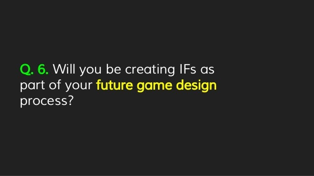 Q. 6. Will you be creating IFs as part of your future game design process?
