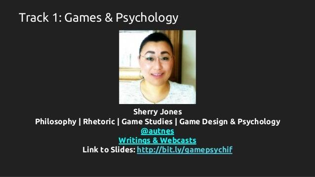 Track 1: Games & Psychology Sherry Jones Philosophy | Rhetoric | Game Studies | Game Design & Psychology @autnes Writings ...