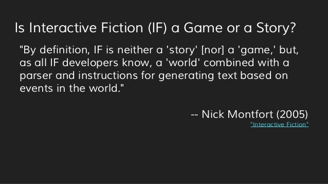 """Is Interactive Fiction (IF) a Game or a Story? """"By definition, IF is neither a 'story' [nor] a 'game,' but, as all IF deve..."""