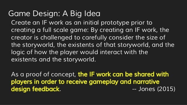 Game Design: A Big Idea Create an IF work as an initial prototype prior to creating a full scale game: By creating an IF w...