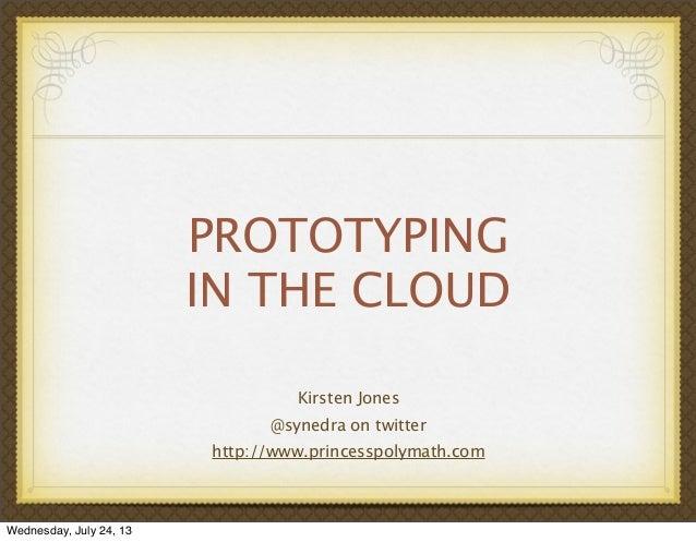 PROTOTYPING IN THE CLOUD Kirsten Jones @synedra on twitter http://www.princesspolymath.com Wednesday, July 24, 13