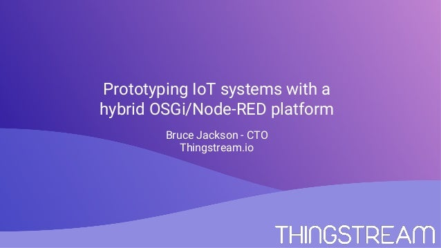 Prototyping IoT systems with a hybrid OSGi/Node-RED platform Bruce Jackson - CTO Thingstream.io