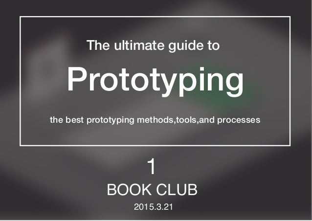 The ultimate guide to Prototyping the best prototyping methods,tools,and processes BOOK CLUB 2015.3.21 1