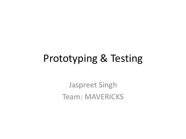 Prototyping & Testing Jaspreet Singh Team: MAVERICKS