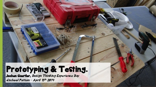 Prototyping & Testing. Jochen Guertler, Design Thinking Experience Day d.school Potsam – April 15th 2014