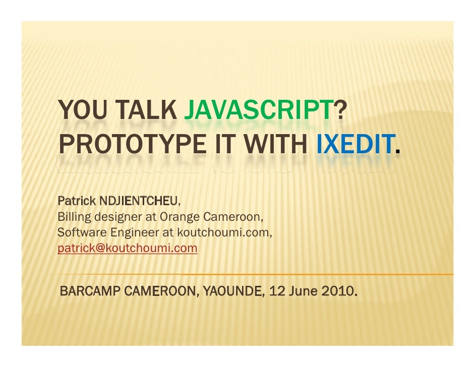 YOU TALK JAVASCRIPT? PROTOTYPE IT WITH IXEDIT. Patrick NDJIENTCHEU,   , Billing designer at Orange Cameroon, Software Engi...