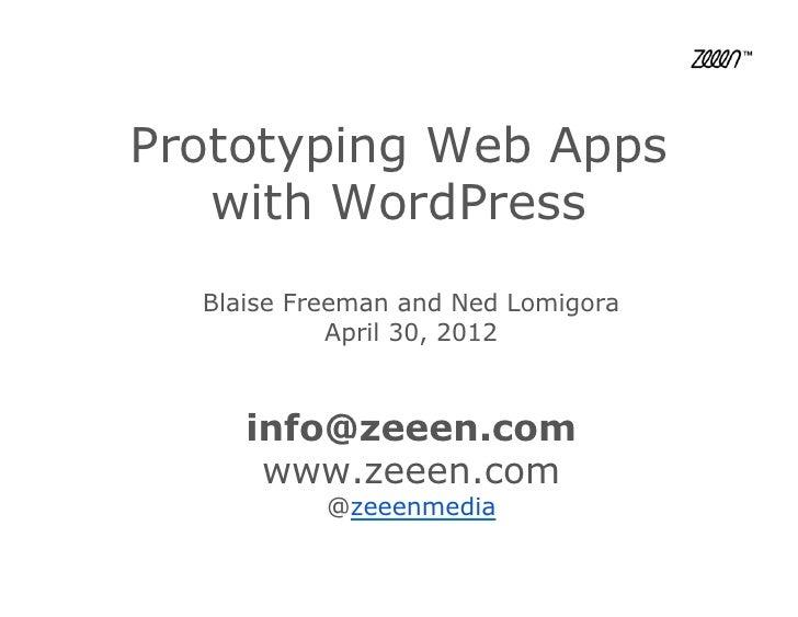 Prototyping Web Apps   with WordPress  Blaise Freeman and Ned Lomigora            April 30, 2012     info@zeeen.com      w...