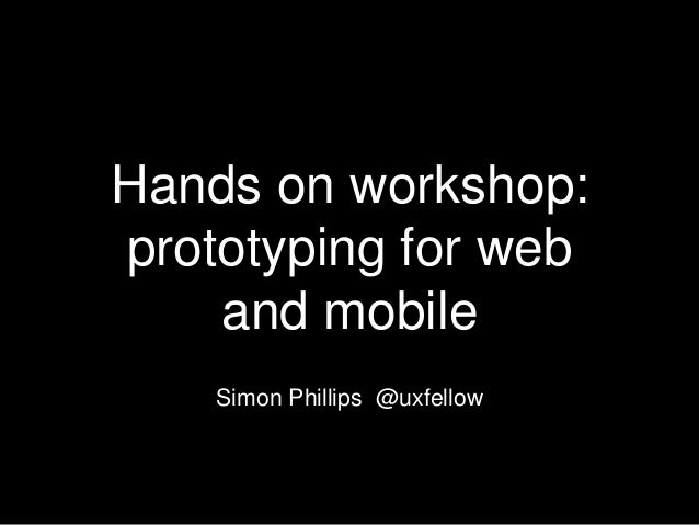 Hands on workshop: prototyping for web and mobile Simon Phillips @uxfellow