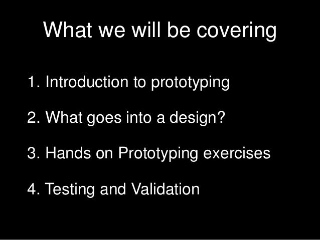 What we will be covering 1. Introduction to prototyping 2. What goes into a design? 3. Hands on Prototyping exercises  4. ...