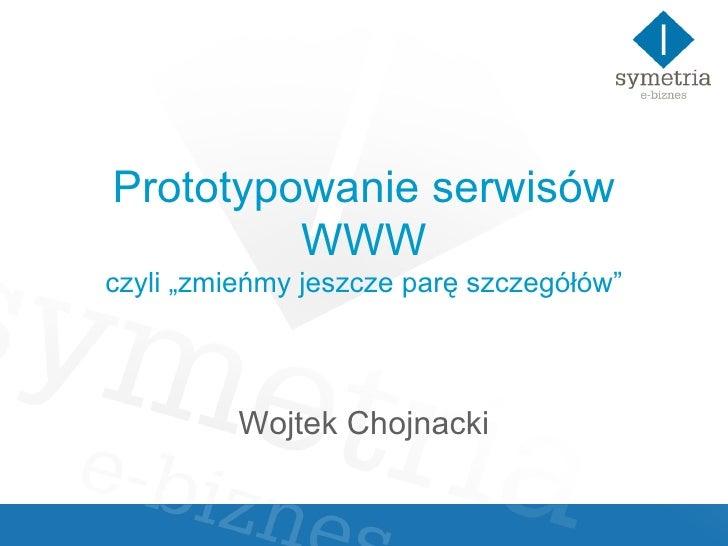 """Prototypowanie serwisów WWW czyli """"zmieńmy jeszcze parę szczegółów"""" Wojtek Chojnacki"""