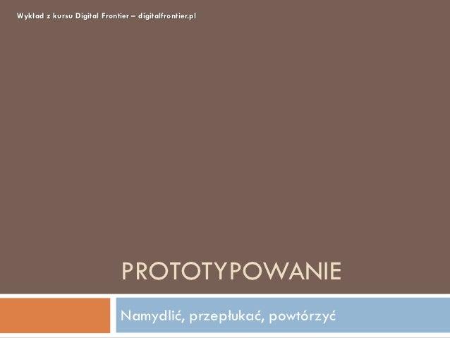 Wykład z kursu Digital Frontier – digitalfrontier.pl                              PROTOTYPOWANIE                          ...
