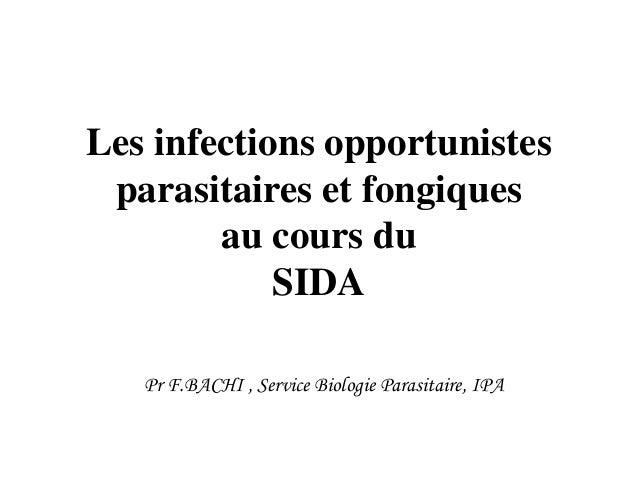 Les infections opportunistes parasitaires et fongiques au cours du SIDA Pr F.BACHI , Service Biologie Parasitaire, IPA