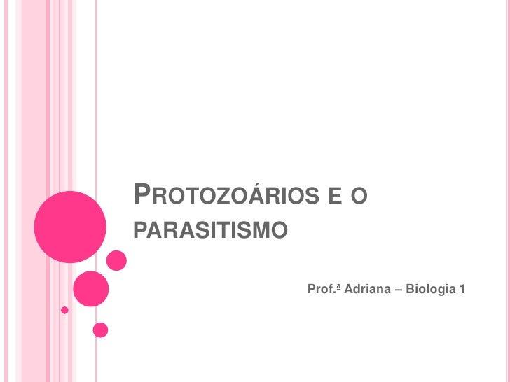 PROTOZOÁRIOS E OPARASITISMO              Prof.ª Adriana – Biologia 1