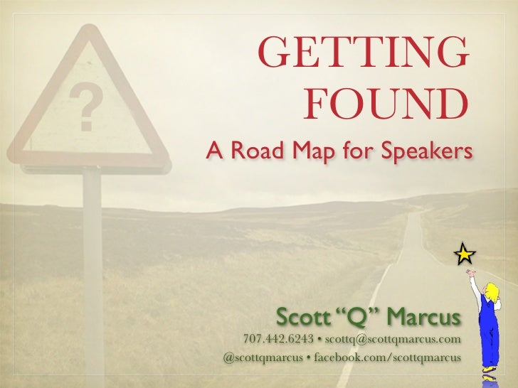 "GETTING        FOUND A Road Map for Speakers               Scott ""Q"" Marcus     707.442.6243 • scottq@scottqmarcus.com  @s..."
