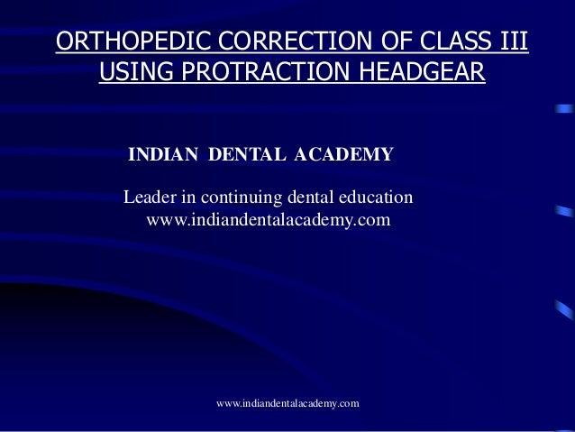 ORTHOPEDIC CORRECTION OF CLASS III USING PROTRACTION HEADGEAR www.indiandentalacademy.com INDIAN DENTAL ACADEMY Leader in ...