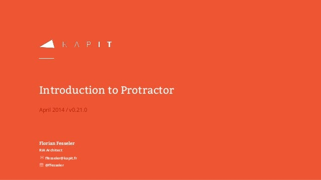 April 2014 / v0.21.0 Introduction to Protractor Florian Fesseler RIA Architect ✉ffesseler@kapit.fr ☏ @ffesseler