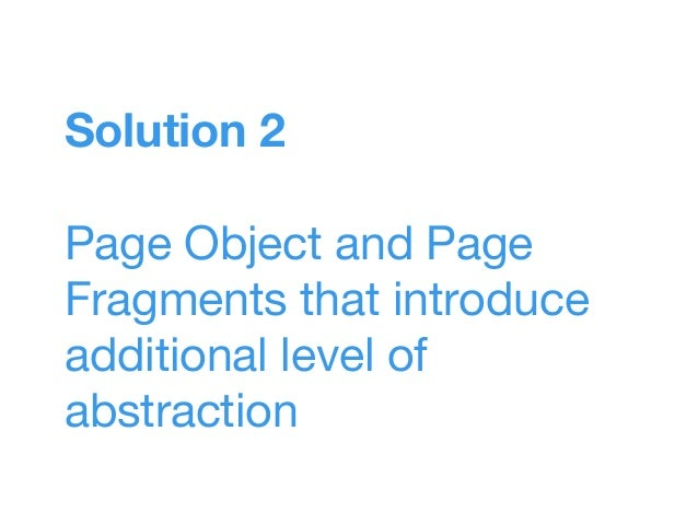 Solution 2 Page Object and Page Fragments that introduce additional level of abstraction