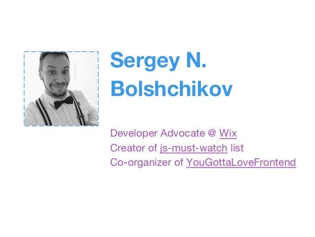 Sergey N. Bolshchikov Developer Advocate @ Wix Creator of js-must-watch list Co-organizer of YouGottaLoveFrontend