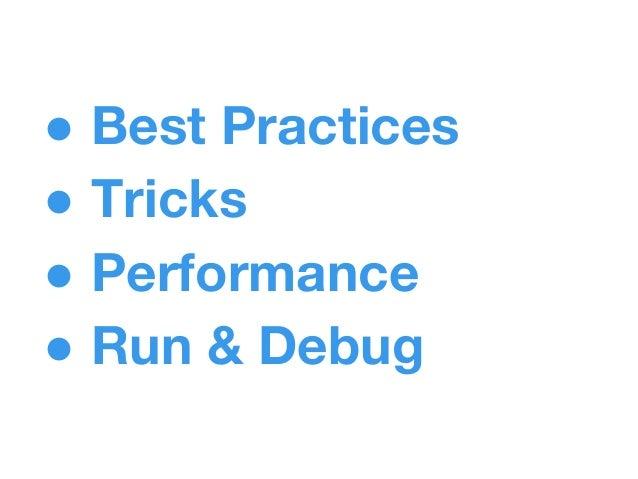 ● Best Practices ● Tricks ● Performance ● Run & Debug