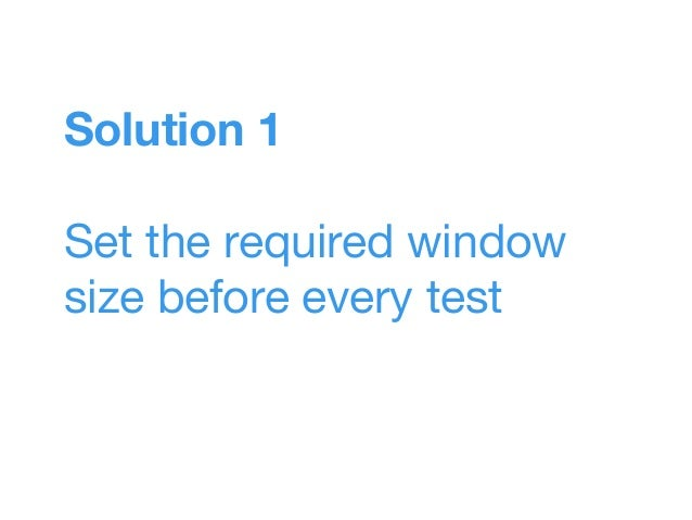 Solution 1 Set the required window size before every test