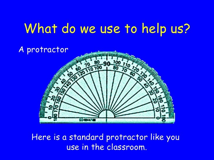 What do we use to help us? <ul><li>A protractor </li></ul>Here is a standard protractor like you  use in the classroom.