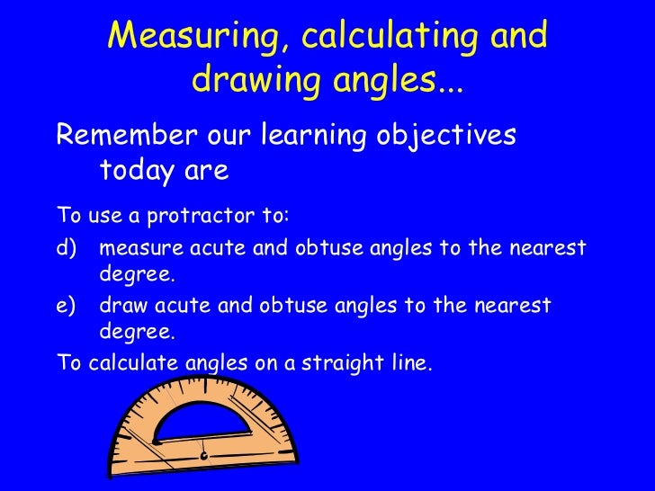 Measuring, calculating and drawing angles... <ul><li>Remember our learning objectives today are </li></ul><ul><li>To use a...