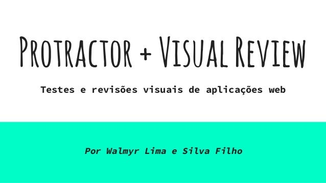 Protractor+VisualReview Testes e revisões visuais de aplicações web Por Walmyr Lima e Silva Filho