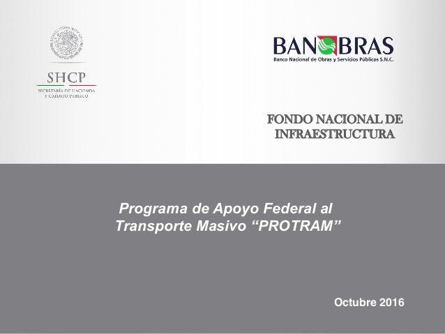 """FONDO NACIONAL DE INFRAESTRUCTURA Programa de Apoyo Federal al Transporte Masivo """"PROTRAM"""" Octubre 2016"""