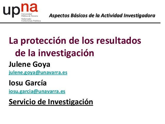 Aspectos Básicos de la Actividad InvestigadoraLa protección de los resultadosde la investigaciónJulene Goyajulene.goya@una...