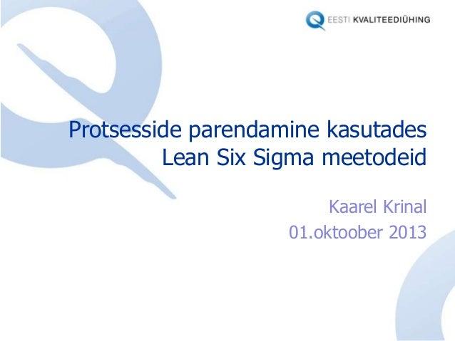 Protsesside parendamine kasutades Lean Six Sigma meetodeid Kaarel Krinal 01.oktoober 2013