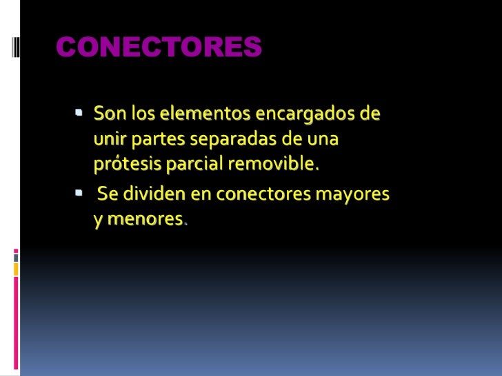 CONECTORES<br />Son los elementos encargados de unir partes separadas de una prótesis parcial removible.<br /> Se dividen ...