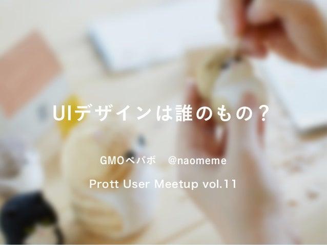 UIデザインは誰のもの? GMOペパボ@naomeme Prott User Meetup vol.11
