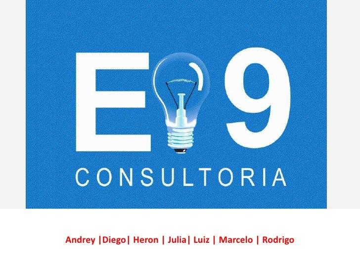 E-9 CONSULTORIA     Andrey  Diego  Heron   Julia  Luiz   Marcelo   Rodrigo