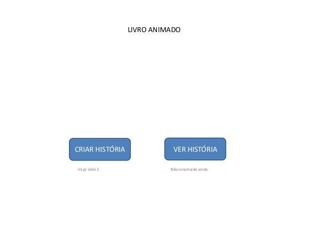 LIVRO ANIMADOCRIAR HISTÓRIA              VER HISTÓRIAVá p/ slide 2              Não construído ainda
