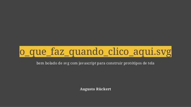 o_que_faz_quando_clico_aqui.svg bem bolado de svg com javascript para construir protótipos de tela Augusto Rückert