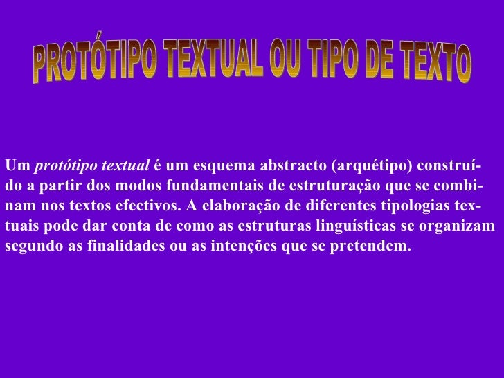 PROTÓTIPO TEXTUAL OU TIPO DE TEXTO Um  protótipo textual  é um esquema abstracto (arquétipo) construí- do a partir dos mod...