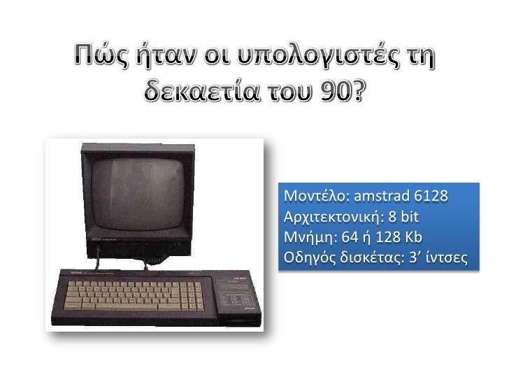 Πώς ήταν οι υπολογιστές τη δεκαετία του 90?<br />Μοντέλο: amstrad 6128<br />Αρχιτεκτονική: 8 bit<br />Μνήμη: 64 ή 128 Kb<b...